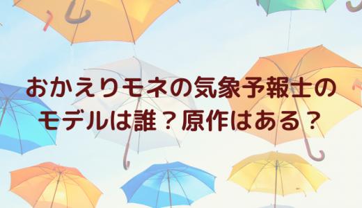 おかえりモネの気象予報士(ヒロイン・永浦百音)のモデルは誰?原作はある?