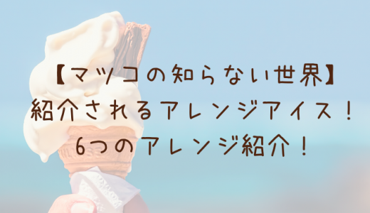 【マツコの知らない世界】アレンジアイスを紹介!自宅で堪能できる絶品の組み合わせ!